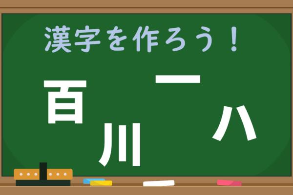 【1分脳トレ】どう組み立てる?「百、川、一、ハ」で作れる漢字は?