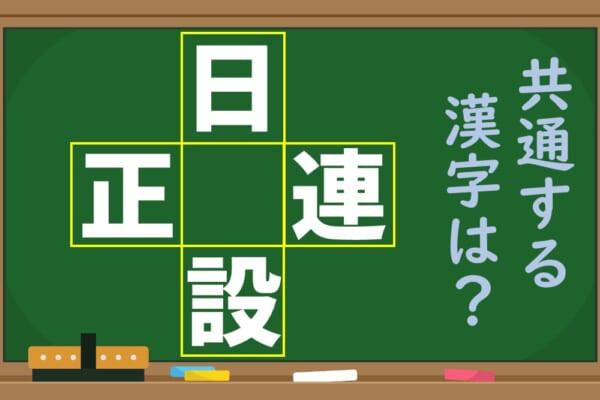 「日、正、連、設」という4つの漢字に共通する1文字を考えよう!【1分脳トレ】