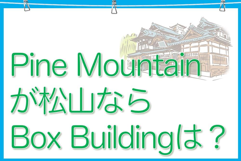 愛媛県の松山が「Pine Mountain」なら「Box Building」はどこ?