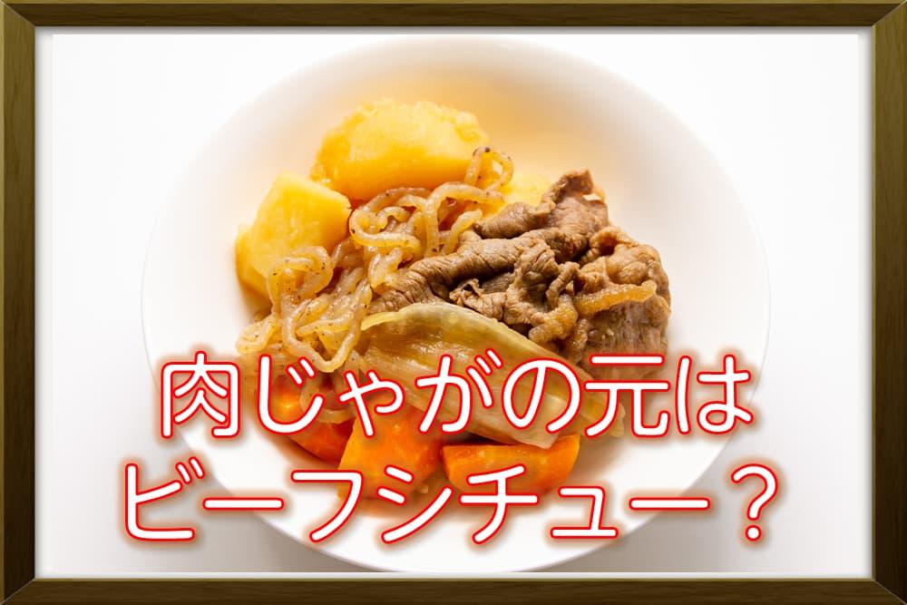「肉じゃが」はビーフシチューを真似したらできた食べ物?
