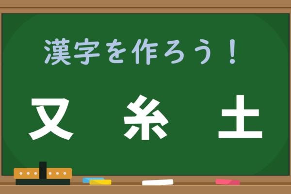 【1分脳トレ】「又、糸、土」を組み合わせるとどんな漢字になる?