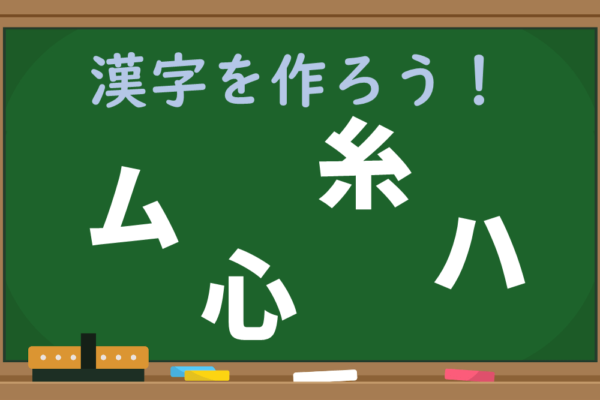 【1分脳トレ】「ム、心、糸、ハ」のパーツを組み立てて漢字1文字を作ろう!