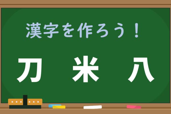【1分脳トレ】「刀、米、八」で作れる漢字はいったい何?
