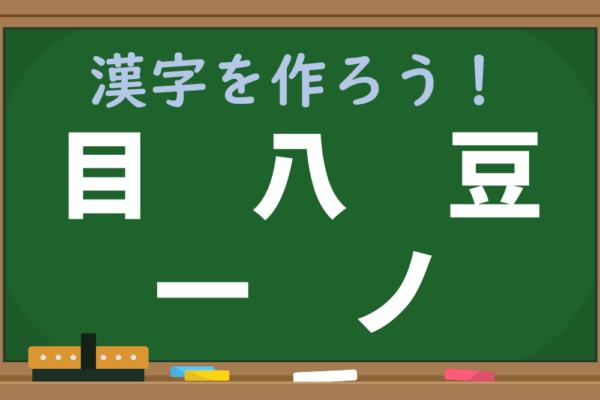 【1分脳トレ】「目、八、豆、一、ノ」は何という漢字を分解したもの?