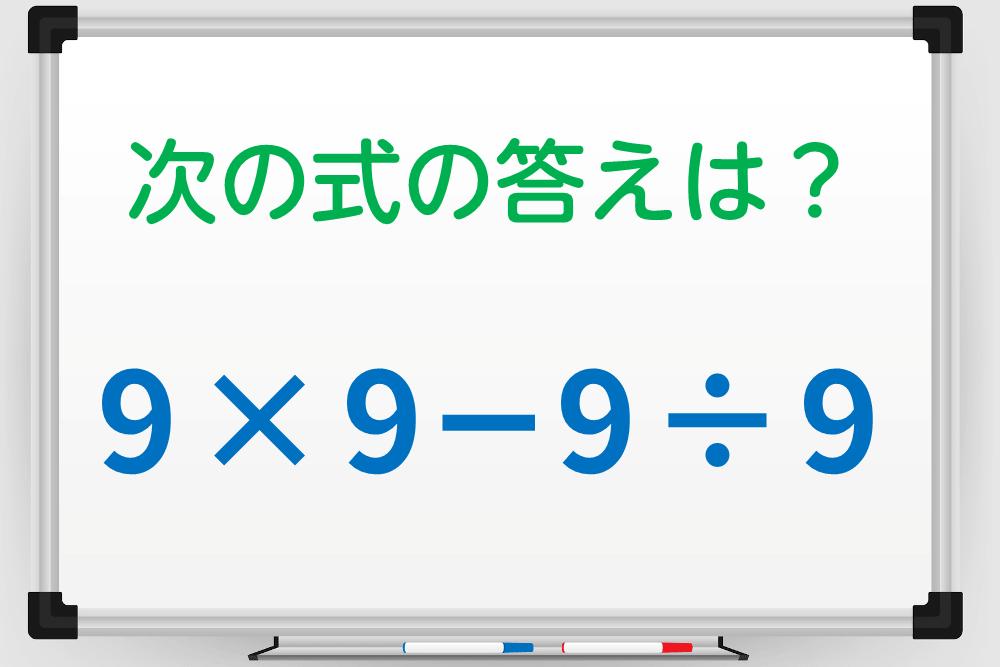 慌てなければ正解できる「9×9-9÷9」の答えは?