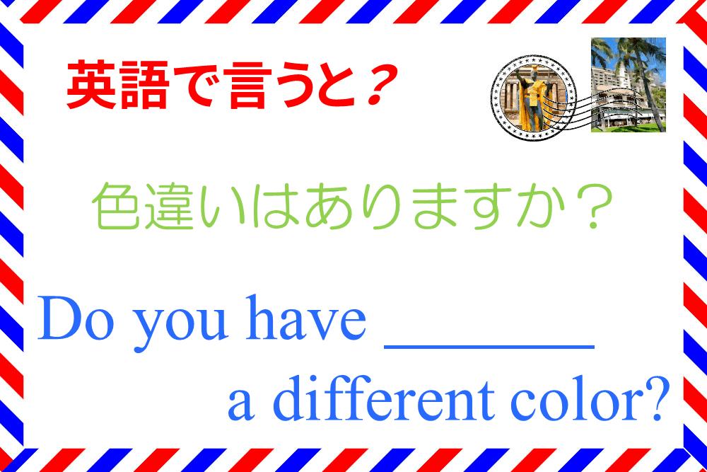 「色違いはありますか?」を英語で言うと?