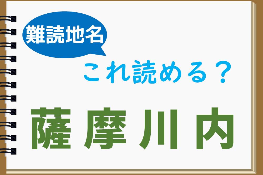 難読地名「薩摩川内」は後ろ2文字の読み方に注意!